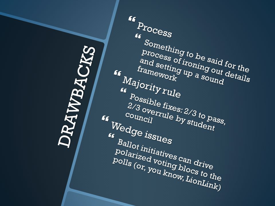 DRAWBACKS  Process  Something to be said for the process of ironing out details and setting up a sound framework  Majority rule  Possible fixes: 2/3 to pass, 2/3 overrule by student council  Wedge issues  Ballot initiatives can drive polarized voting blocs to the polls (or, you know, LionLink)