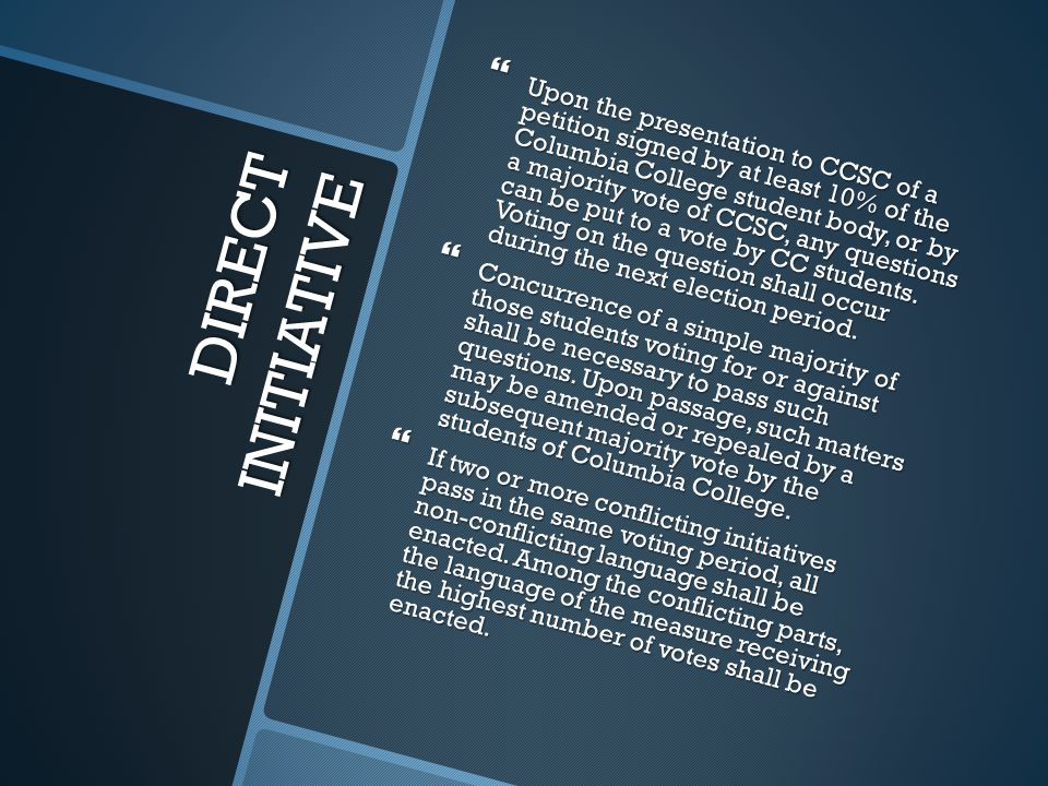 DIRECT INITIATIVE  Upon the presentation to CCSC of a petition signed by at least 10% of the Columbia College student body, or by a majority vote of CCSC, any questions can be put to a vote by CC students.
