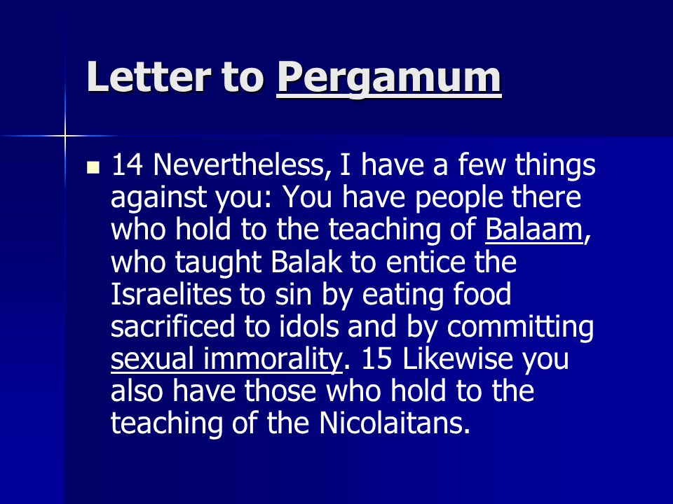Letter to Pergamum 14 Nevertheless, I have a few things against you: You have people there who hold to the teaching of Balaam, who taught Balak to entice the Israelites to sin by eating food sacrificed to idols and by committing sexual immorality.
