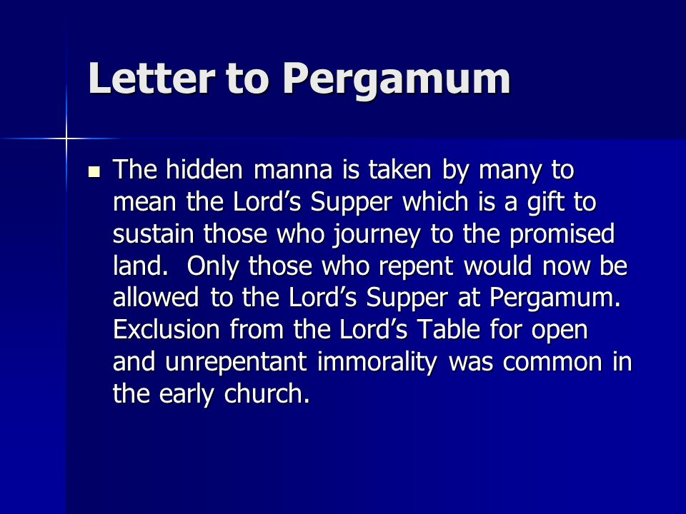 Letter to Pergamum The hidden manna is taken by many to mean the Lord's Supper which is a gift to sustain those who journey to the promised land.