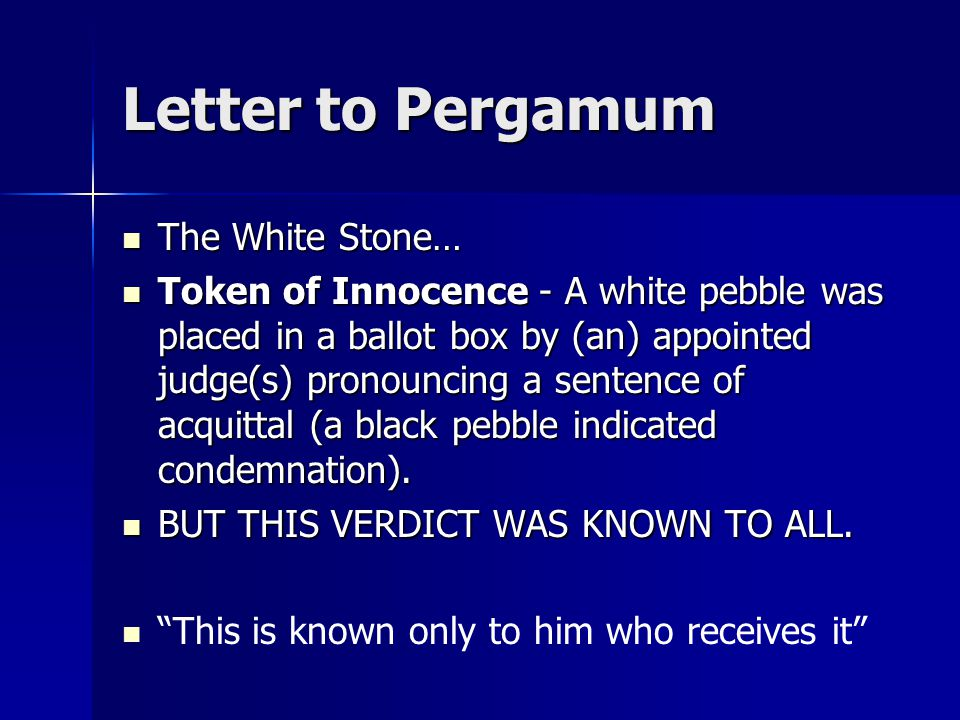 Letter to Pergamum The White Stone… The White Stone… Token of Innocence - A white pebble was placed in a ballot box by (an) appointed judge(s) pronouncing a sentence of acquittal (a black pebble indicated condemnation).