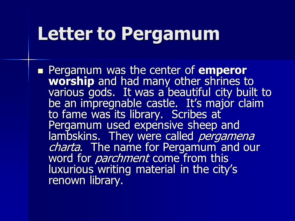 Letter to Pergamum Pergamum was the center of emperor worship and had many other shrines to various gods.