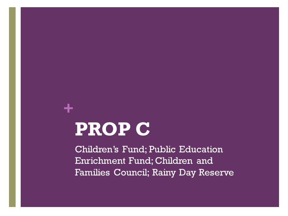 + PROP C Children's Fund; Public Education Enrichment Fund; Children and Families Council; Rainy Day Reserve