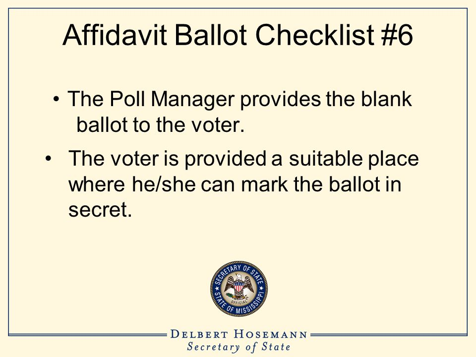 Affidavit Ballot Checklist #6 The Poll Manager provides the blank ballot to the voter. The voter is provided a suitable place where he/she can mark th