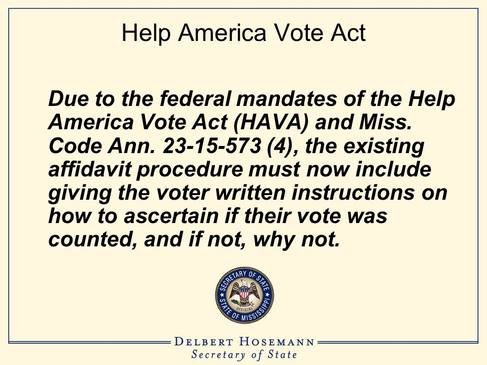 Help America Vote Act Due to the federal mandates of the Help America Vote Act (HAVA) and Miss. Code Ann. 23-15-573 (4), the existing affidavit proced