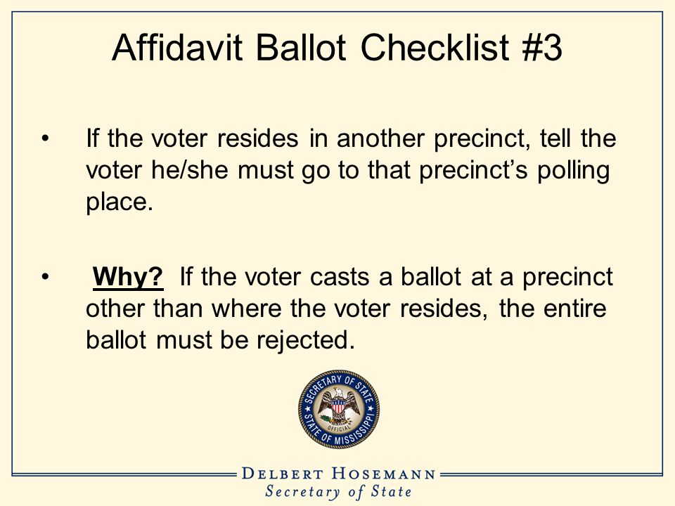 Affidavit Ballot Checklist #3 If the voter resides in another precinct, tell the voter he/she must go to that precinct's polling place. Why? If the vo