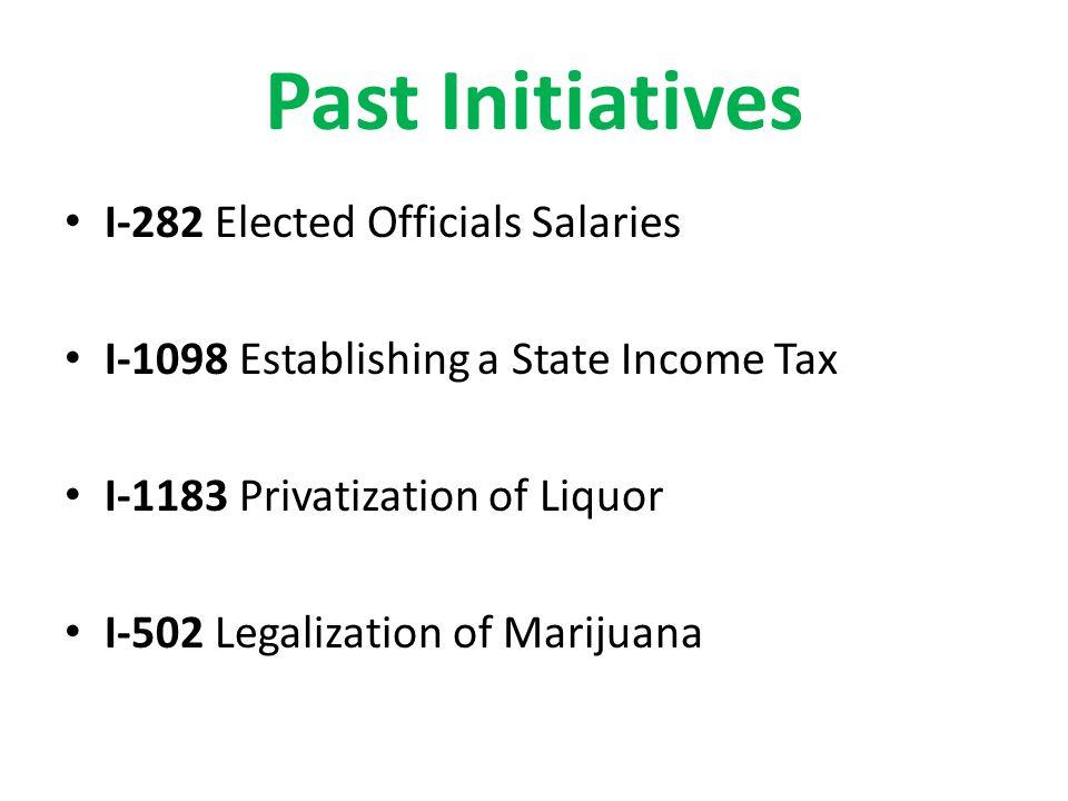 Past Initiatives I-282 Elected Officials Salaries I-1098 Establishing a State Income Tax I-1183 Privatization of Liquor I-502 Legalization of Marijuana