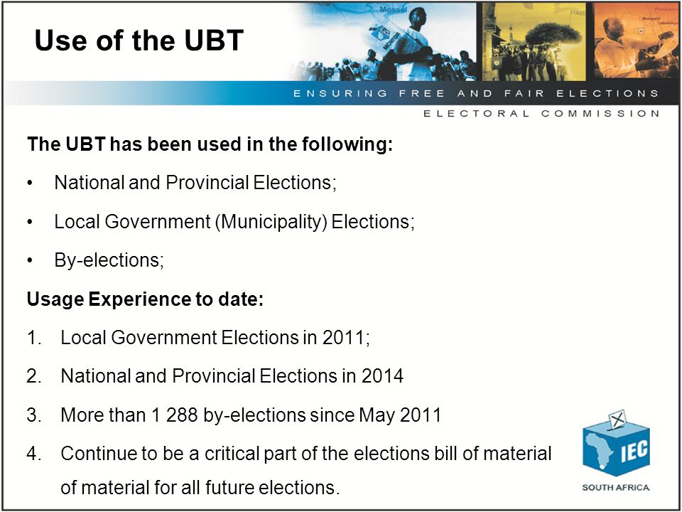 Use of the UBT The UBT has been used in the following: National and Provincial Elections; Local Government (Municipality) Elections; By-elections; Usa