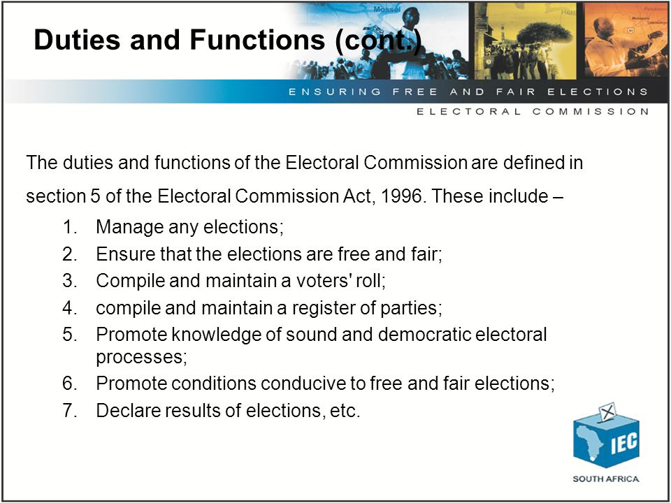 Duties and Functions (cont.) The duties and functions of the Electoral Commission are defined in section 5 of the Electoral Commission Act, 1996. Thes