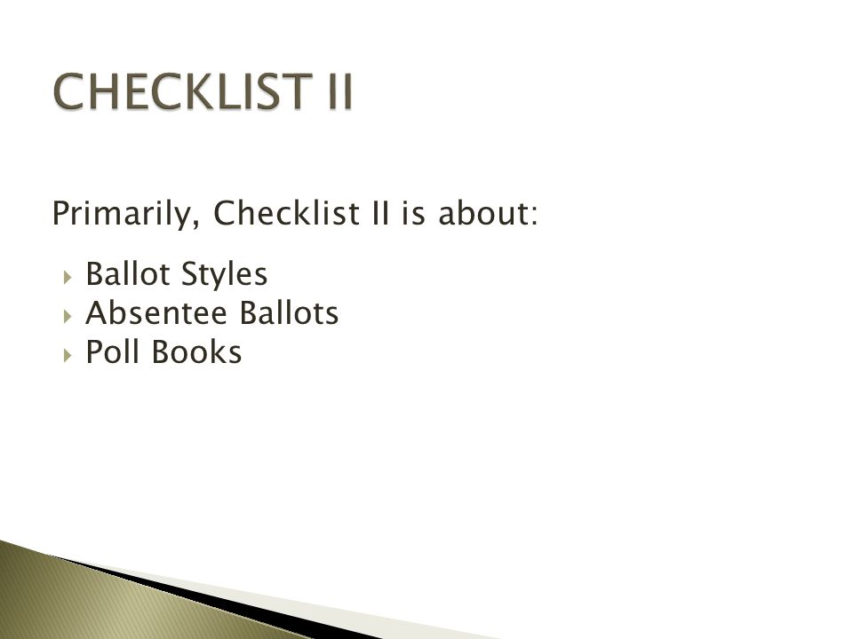  Ballot Styles  Absentee Ballots  Poll Books Primarily, Checklist II is about: