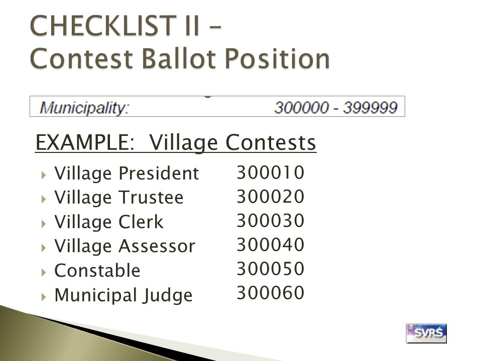  Village President  Village Trustee  Village Clerk  Village Assessor  Constable  Municipal Judge EXAMPLE: Village Contests 300010 300020 300030 300040 300050 300060