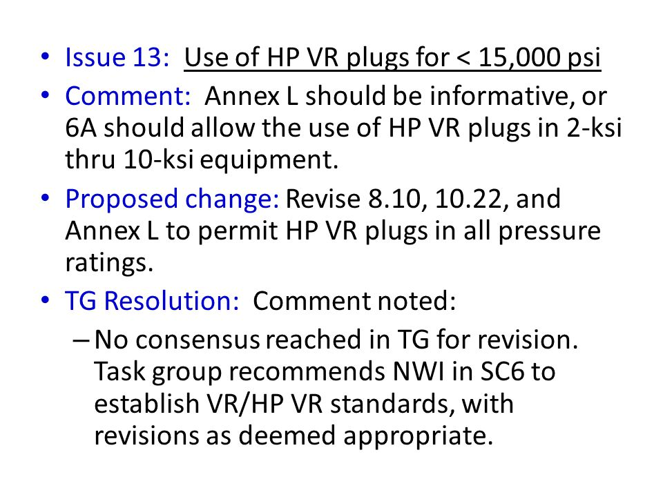 Issue 13: Use of HP VR plugs for < 15,000 psi Comment: Annex L should be informative, or 6A should allow the use of HP VR plugs in 2-ksi thru 10-ksi e