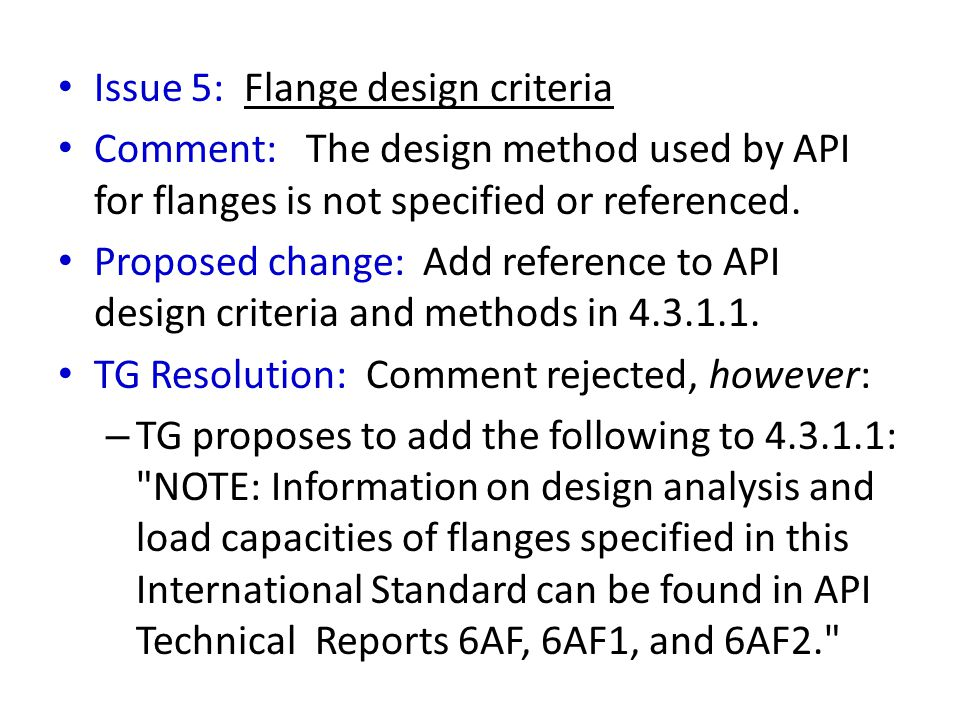 Issue 5: Flange design criteria Comment: The design method used by API for flanges is not specified or referenced. Proposed change: Add reference to A