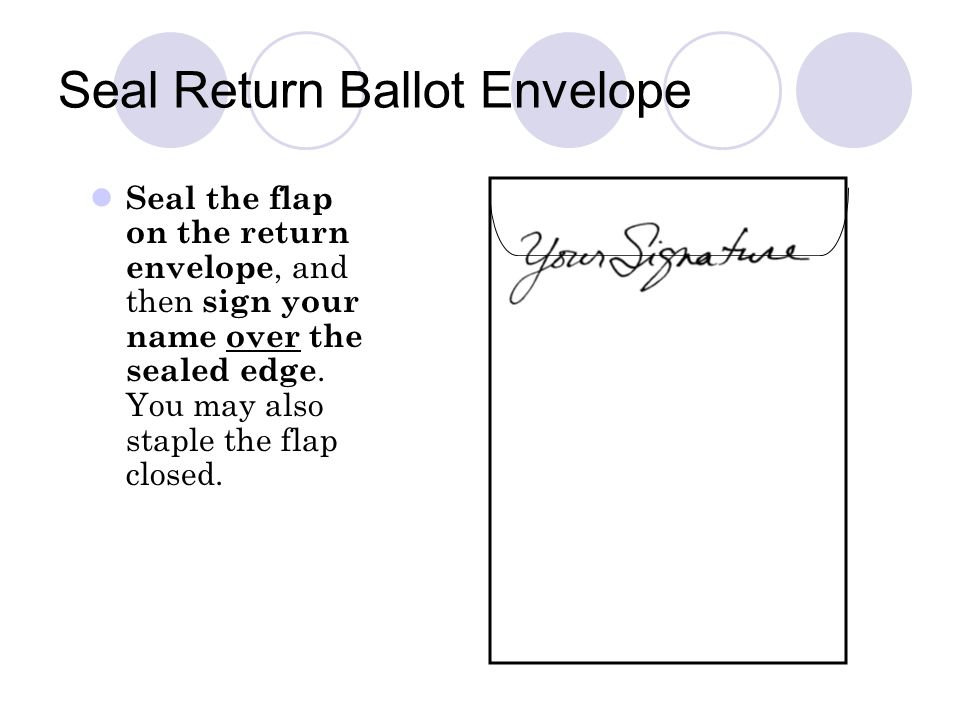 Seal Return Ballot Envelope Seal the flap on the return envelope, and then sign your name over the sealed edge.