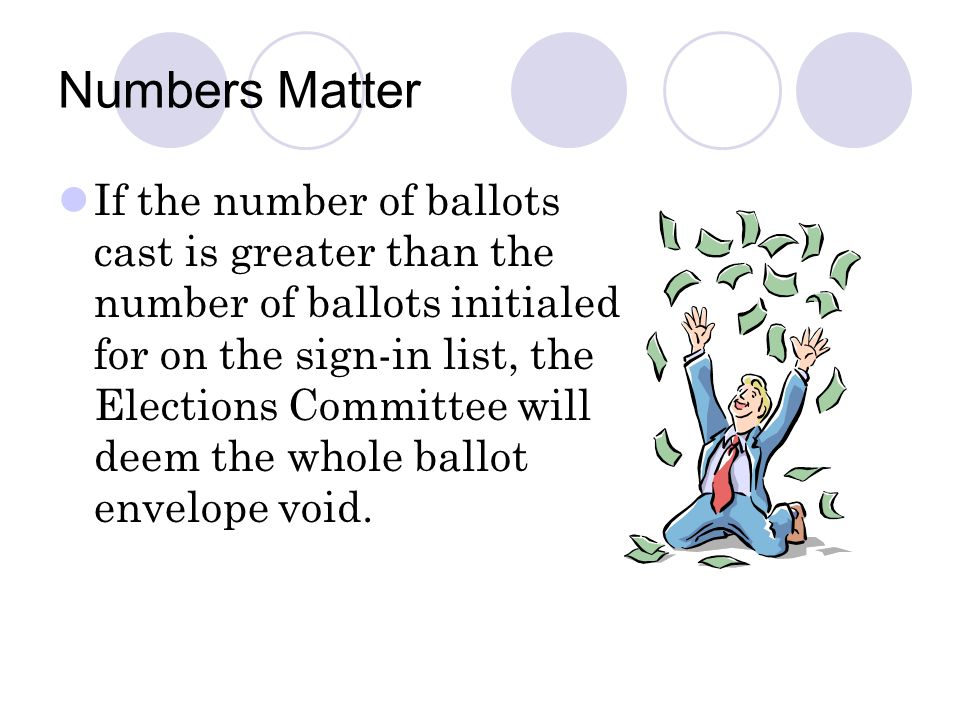 Numbers Matter If the number of ballots cast is greater than the number of ballots initialed for on the sign-in list, the Elections Committee will deem the whole ballot envelope void.