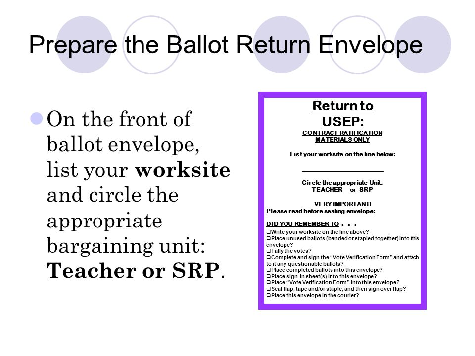 Prepare the Ballot Return Envelope On the front of ballot envelope, list your worksite and circle the appropriate bargaining unit: Teacher or SRP.