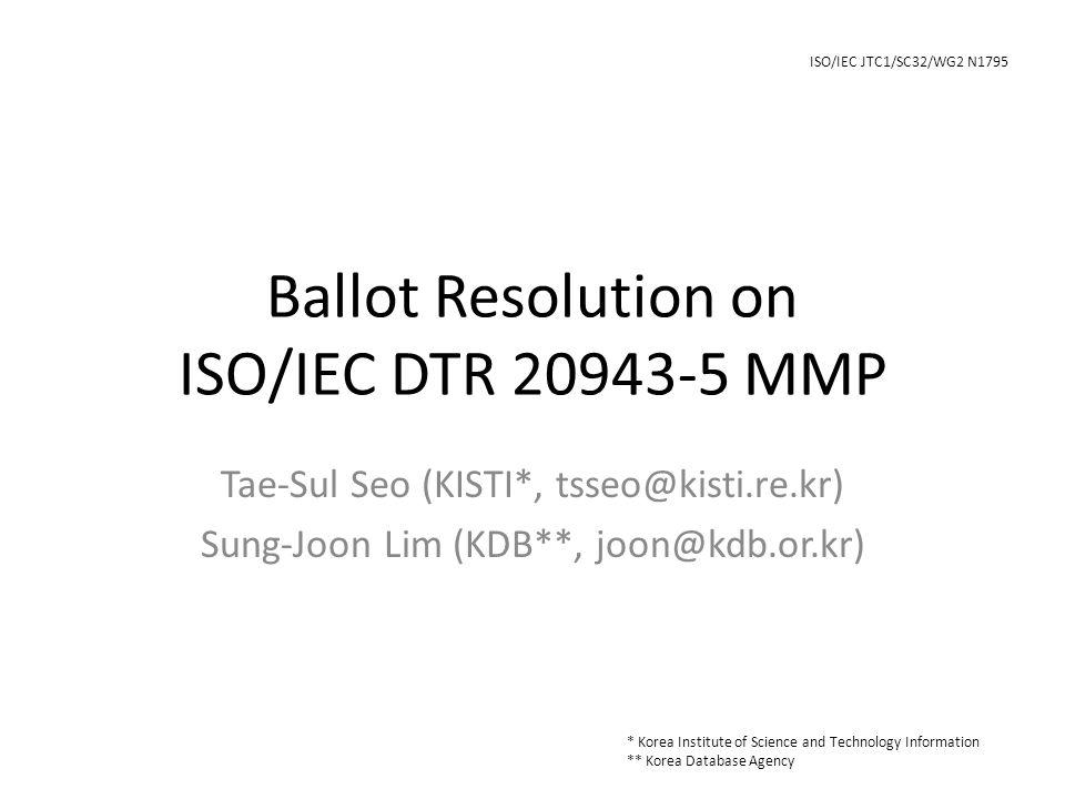 Ballot Resolution on ISO/IEC DTR 20943-5 MMP Tae‐Sul Seo (KISTI*, tsseo@kisti.re.kr) Sung‐Joon Lim (KDB**, joon@kdb.or.kr) * Korea Institute of Science and Technology Information ** Korea Database Agency ISO/IEC JTC1/SC32/WG2 N1795