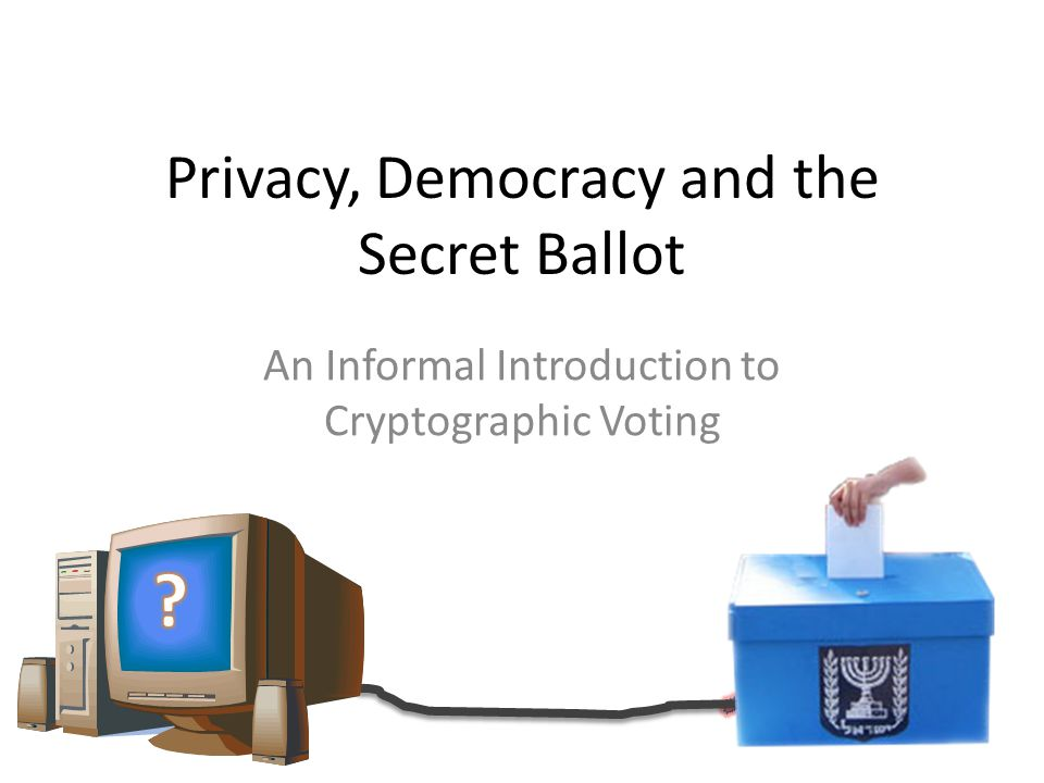 Talk Outline Background on Voting Voting with Mix-Nets Voting and Privacy A Human-Verifiable Voting Scheme Splitting trust between multiple authorities