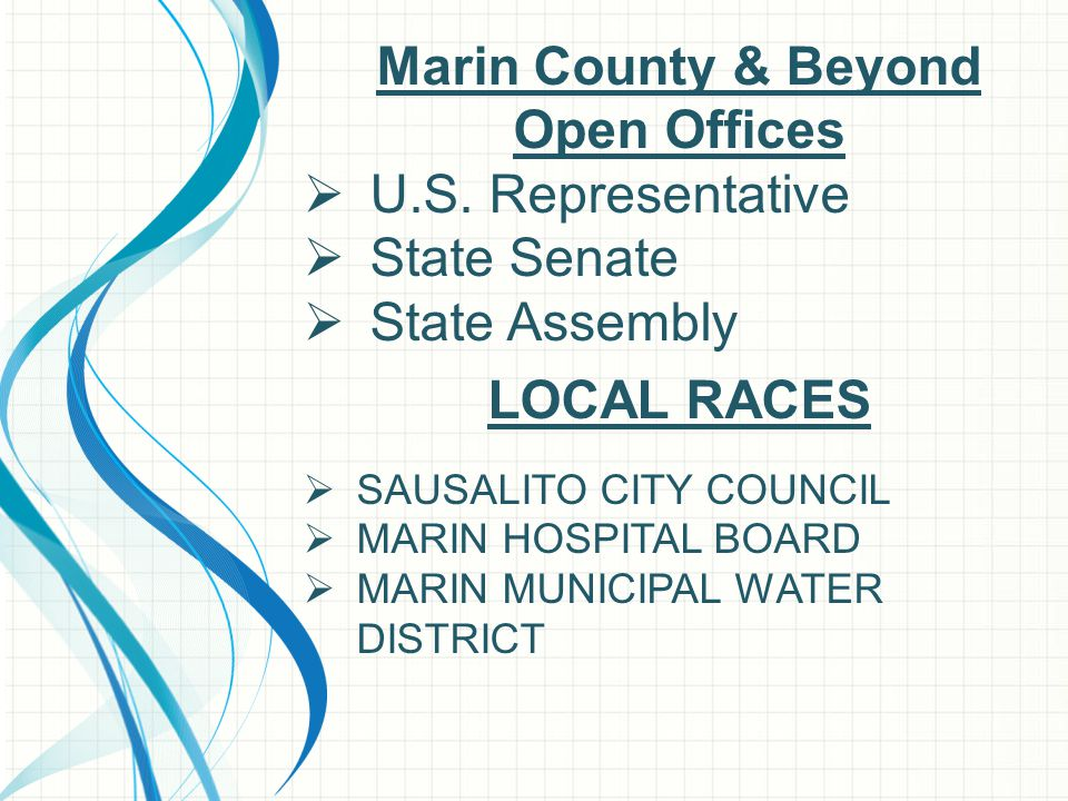 Marin County & Beyond Open Offices  U.S. Representative  State Senate  State Assembly LOCAL RACES  SAUSALITO CITY COUNCIL  MARIN HOSPITAL BOARD 