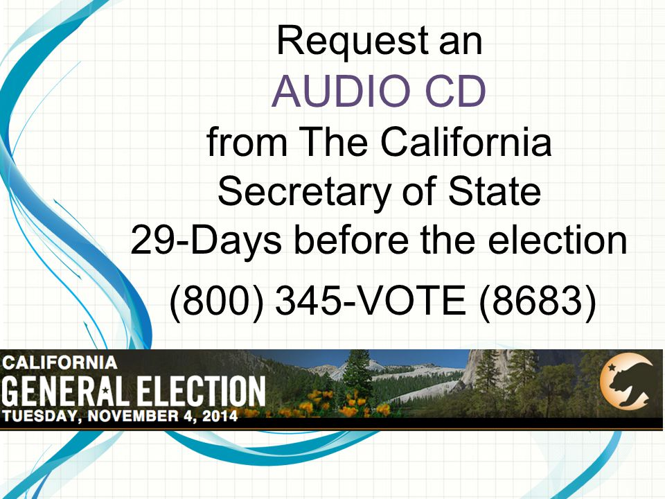 Request an AUDIO CD from The California Secretary of State 29-Days before the election (800) 345-VOTE (8683)