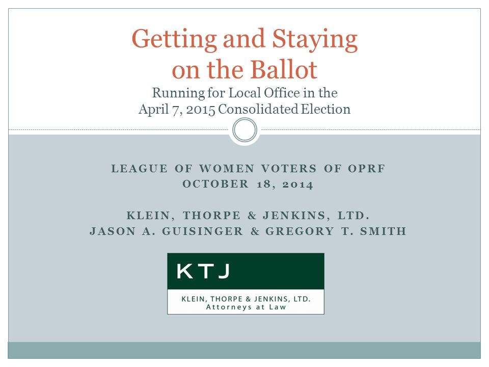 Getting and Staying on the Ballot Running for Local Office in the April 7, 2015 Consolidated Election LEAGUE OF WOMEN VOTERS OF OPRF OCTOBER 18, 2014 KLEIN, THORPE & JENKINS, LTD.