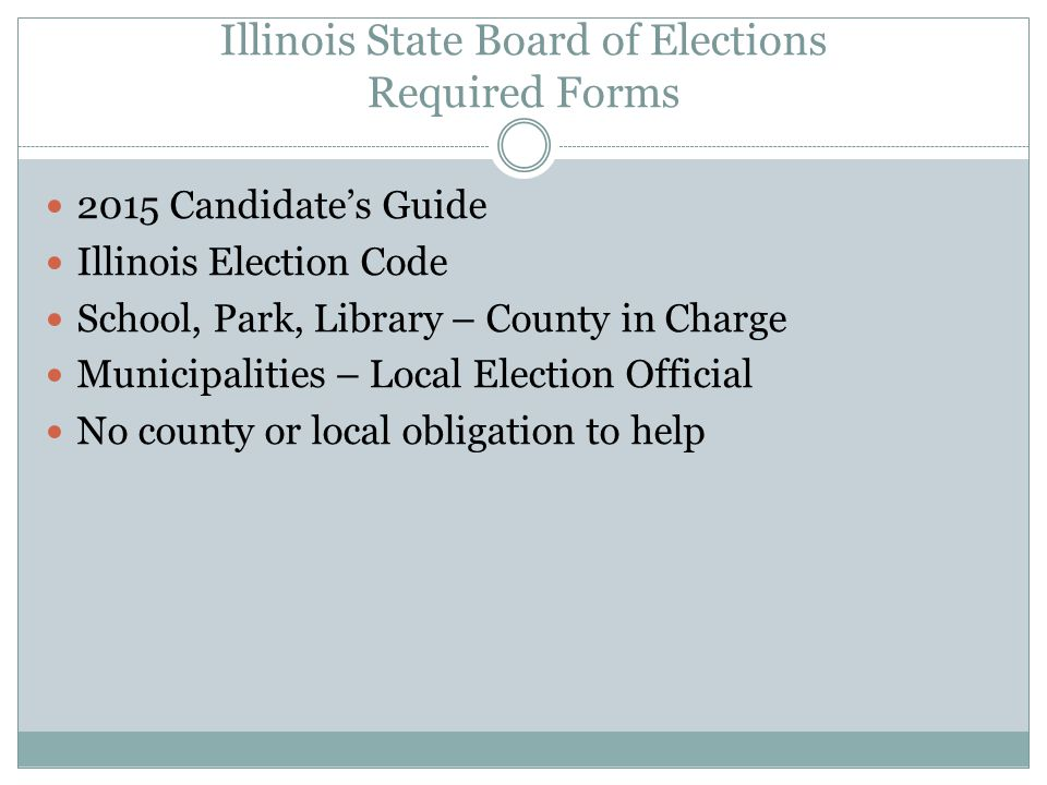 Illinois State Board of Elections Required Forms 2015 Candidate's Guide Illinois Election Code School, Park, Library – County in Charge Municipalities – Local Election Official No county or local obligation to help