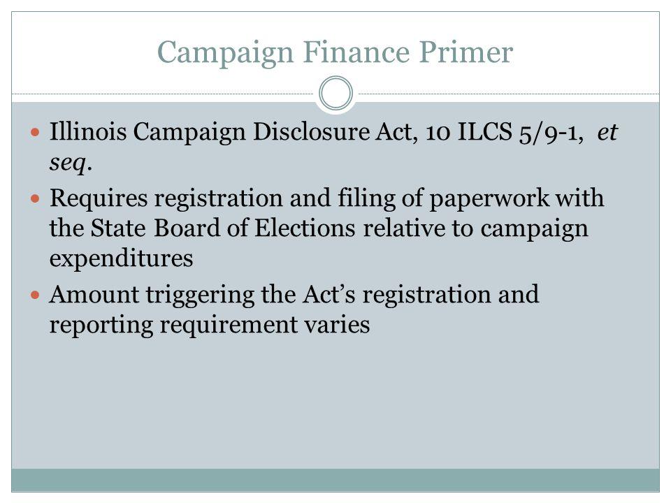 Campaign Finance Primer Illinois Campaign Disclosure Act, 10 ILCS 5/9-1, et seq.