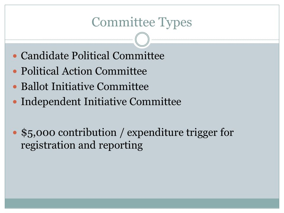 Committee Types Candidate Political Committee Political Action Committee Ballot Initiative Committee Independent Initiative Committee $5,000 contribution / expenditure trigger for registration and reporting