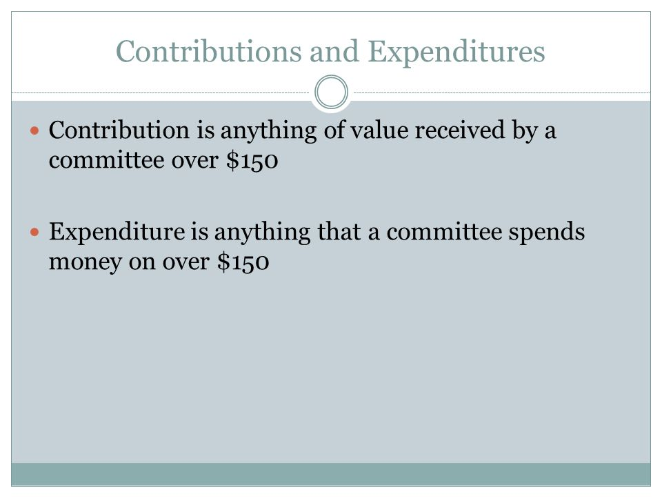 Contributions and Expenditures Contribution is anything of value received by a committee over $150 Expenditure is anything that a committee spends money on over $150