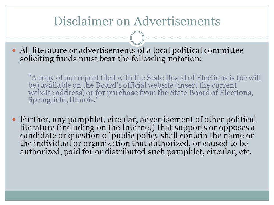 Disclaimer on Advertisements All literature or advertisements of a local political committee soliciting funds must bear the following notation: A copy of our report filed with the State Board of Elections is (or will be) available on the Board s official website (insert the current website address) or for purchase from the State Board of Elections, Springfield, Illinois. Further, any pamphlet, circular, advertisement of other political literature (including on the Internet) that supports or opposes a candidate or question of public policy shall contain the name or the individual or organization that authorized, or caused to be authorized, paid for or distributed such pamphlet, circular, etc.