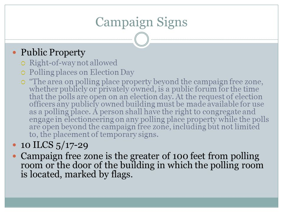 Campaign Signs Public Property  Right-of-way not allowed  Polling places on Election Day  The area on polling place property beyond the campaign free zone, whether publicly or privately owned, is a public forum for the time that the polls are open on an election day.