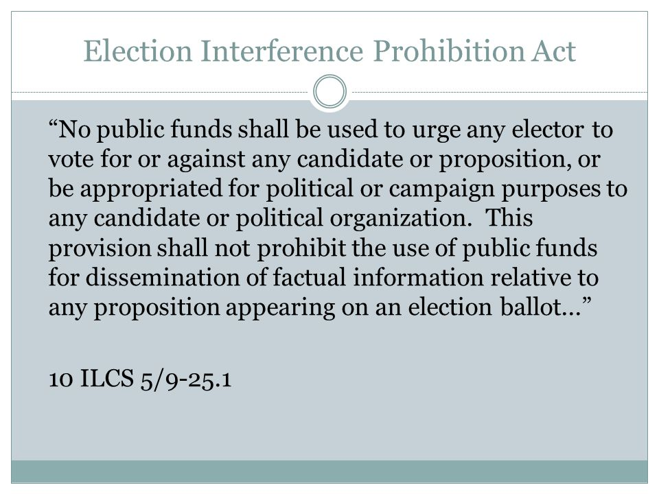 Election Interference Prohibition Act No public funds shall be used to urge any elector to vote for or against any candidate or proposition, or be appropriated for political or campaign purposes to any candidate or political organization.