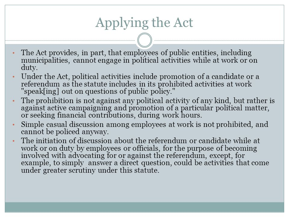 Applying the Act The Act provides, in part, that employees of public entities, including municipalities, cannot engage in political activities while at work or on duty.