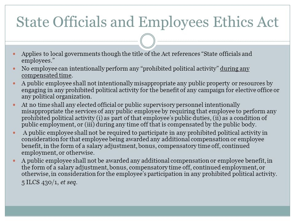 State Officials and Employees Ethics Act Applies to local governments though the title of the Act references State officials and employees. No employee can intentionally perform any prohibited political activity during any compensated time.