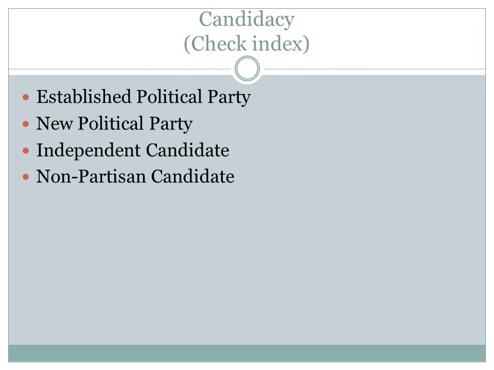 Candidacy (Check index) Established Political Party New Political Party Independent Candidate Non-Partisan Candidate