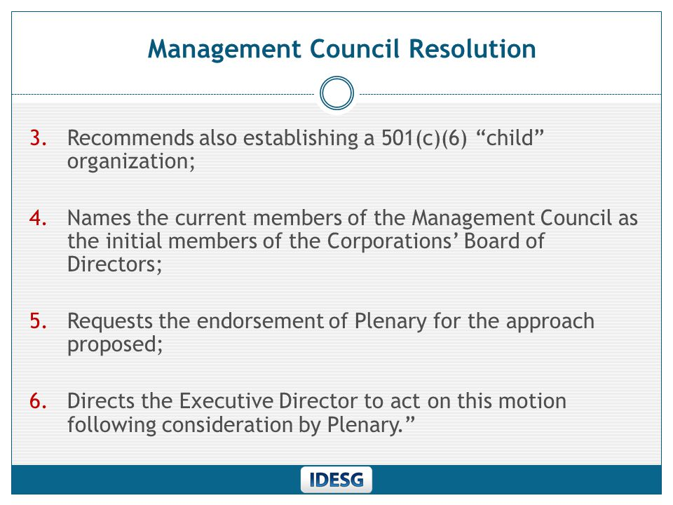 Management Council Resolution 3.Recommends also establishing a 501(c)(6) child organization; 4.Names the current members of the Management Council as the initial members of the Corporations' Board of Directors; 5.Requests the endorsement of Plenary for the approach proposed; 6.Directs the Executive Director to act on this motion following consideration by Plenary.