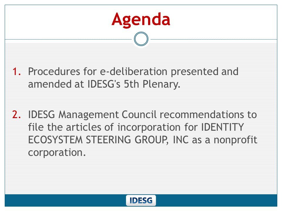 Management Council Resolution Download Documents: https://www.idecosystem.org/incorporation-documentshttps://www.idecosystem.org/incorporation-documents The Management Council, at its meeting of 3 rd September 2013, unanimously approved the following resolution: The Management Council, 1.Welcomes the report and recommendations from its Business Plan, Transition and Sustainment Sub-Committee; 2.Recommends that the IDESG incorporate as a nonprofit corporation with the intent to seek 501(c)(3) status;