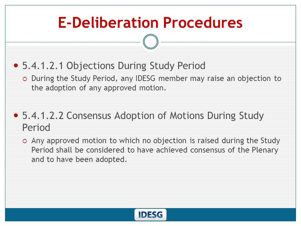 E-Deliberation Procedures 5.4.1.2.1 Objections During Study Period  During the Study Period, any IDESG member may raise an objection to the adoption of any approved motion.