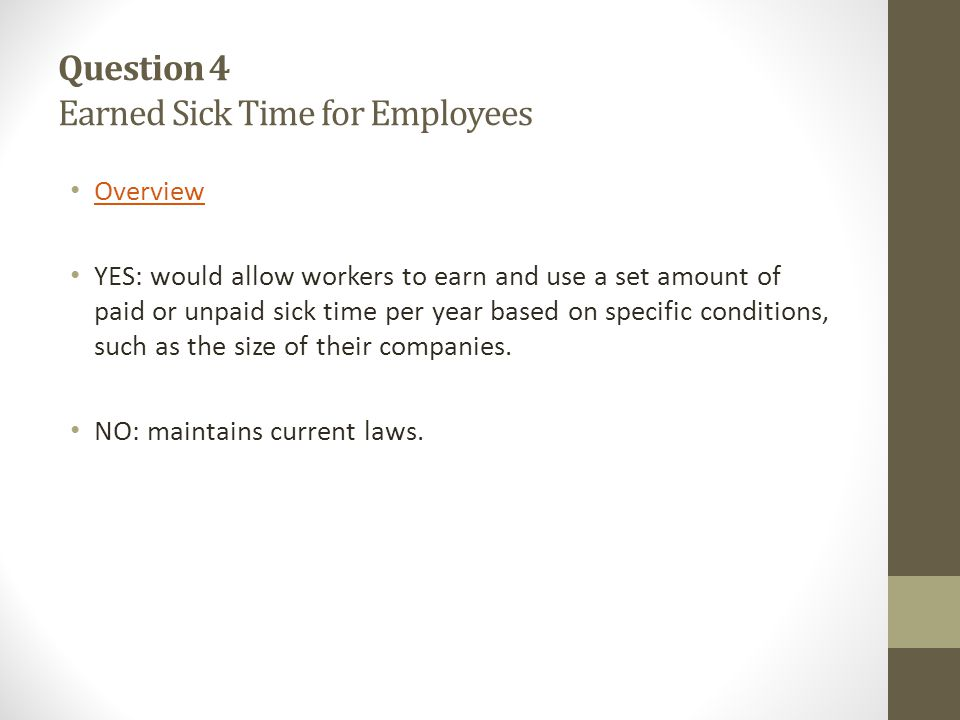 Question 4 Earned Sick Time for Employees Overview YES: would allow workers to earn and use a set amount of paid or unpaid sick time per year based on specific conditions, such as the size of their companies.