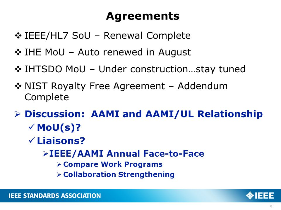  IEEE/HL7 SoU – Renewal Complete  IHE MoU – Auto renewed in August  IHTSDO MoU – Under construction…stay tuned  NIST Royalty Free Agreement – Addendum Complete  Discussion: AAMI and AAMI/UL Relationship MoU(s).