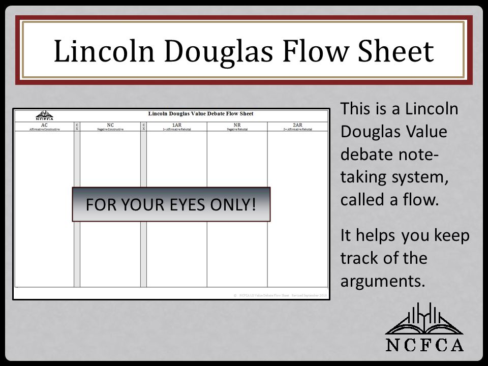 Lincoln Douglas Flow Sheet This is a Lincoln Douglas Value debate note- taking system, called a flow. It helps you keep track of the arguments. FOR YO