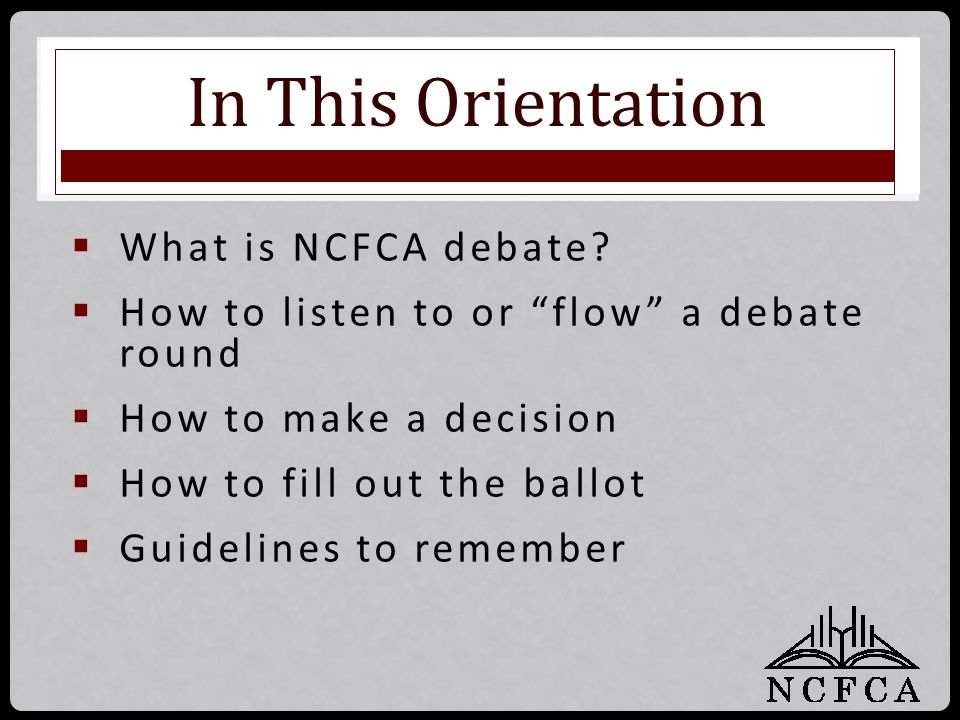 "In This Orientation  What is NCFCA debate?  How to listen to or ""flow"" a debate round  How to make a decision  How to fill out the ballot  Guidel"