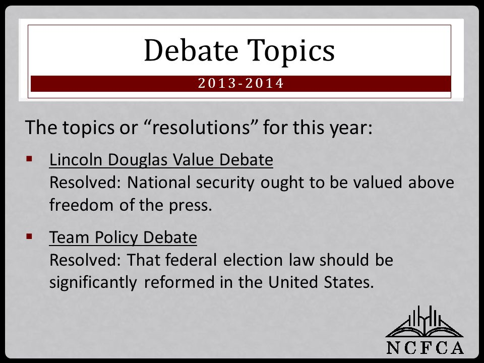 "2013-2014 Debate Topics The topics or ""resolutions"" for this year:  Lincoln Douglas Value Debate Resolved: National security ought to be valued above"