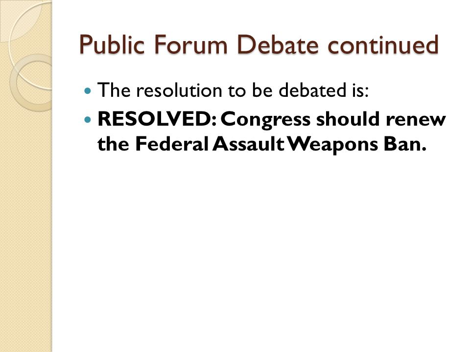 Public Forum Debate continued The resolution to be debated is: RESOLVED: Congress should renew the Federal Assault Weapons Ban.
