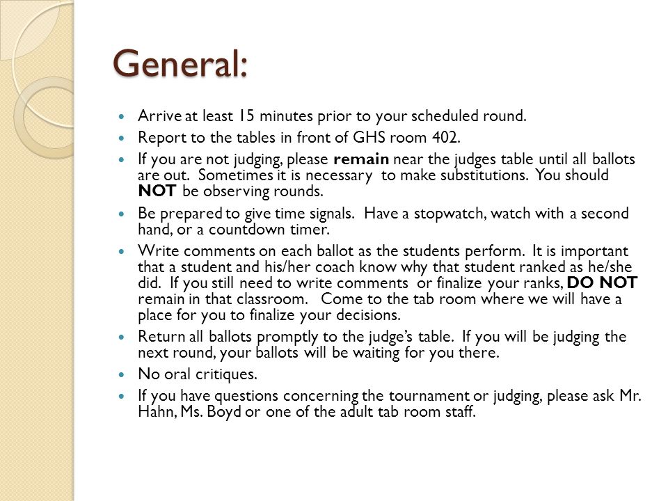 General: Arrive at least 15 minutes prior to your scheduled round. Report to the tables in front of GHS room 402. If you are not judging, please remai