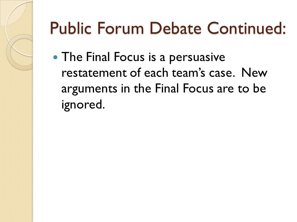 Public Forum Debate Continued: The Final Focus is a persuasive restatement of each team's case. New arguments in the Final Focus are to be ignored.