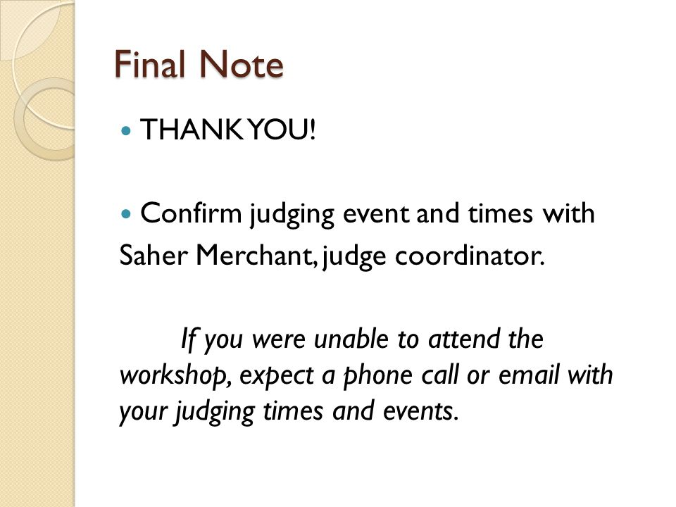 Final Note THANK YOU! Confirm judging event and times with Saher Merchant, judge coordinator. If you were unable to attend the workshop, expect a phon