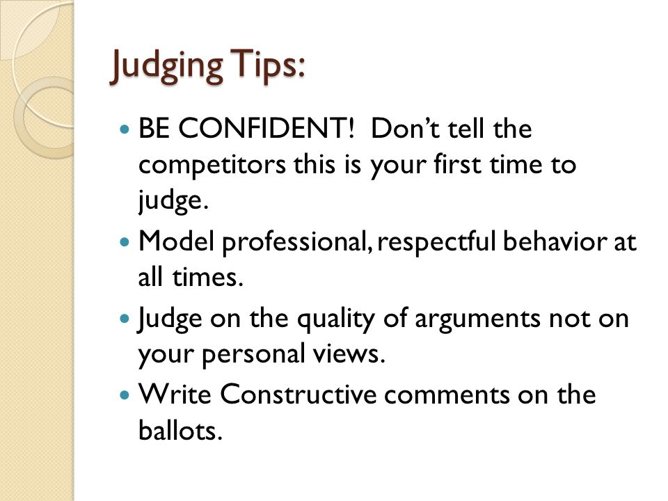 Judging Tips: BE CONFIDENT! Don't tell the competitors this is your first time to judge. Model professional, respectful behavior at all times. Judge o