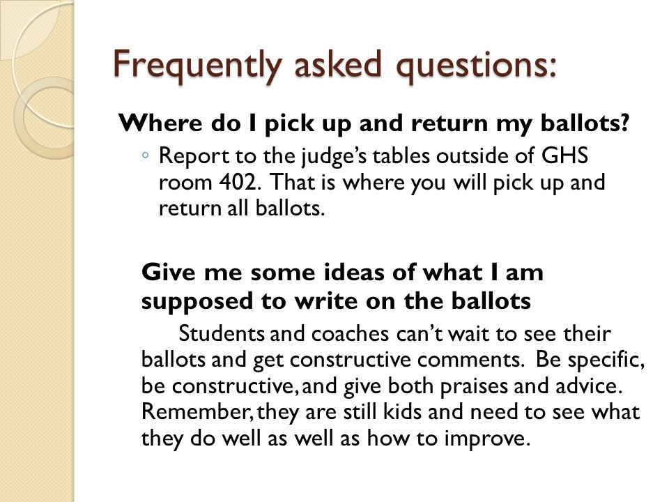 Frequently asked questions: Where do I pick up and return my ballots? ◦ Report to the judge's tables outside of GHS room 402. That is where you will p