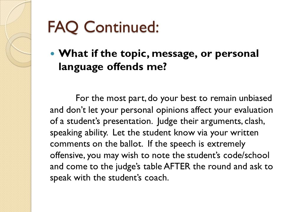 FAQ Continued: What if the topic, message, or personal language offends me? For the most part, do your best to remain unbiased and don't let your pers
